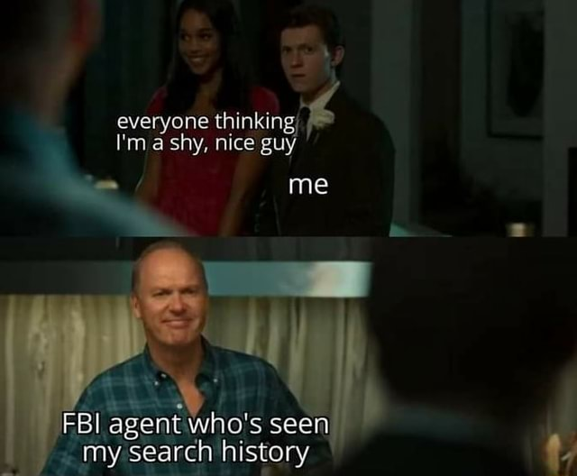 Everyone thinking, I'm shy, nice guy  me   Fel agent Who's search history memes