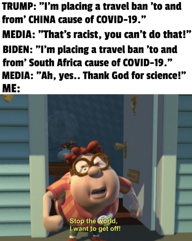 TRUMP  I'm placing a travel ban to and from CHINA cause of COVID 19. MEDIA  That's racist, you can not do that  BIDEN  I'm placing a travel ban to and from South Africa cause of COVID 19. MEDIA  Ah, yes Thank God for science  ME or Stop the I want to get off meme