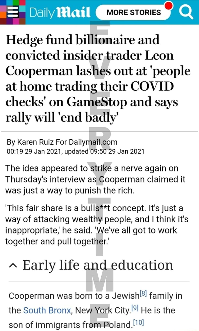 Daily MORE STORIES Hedge fund billionaire and convicted insider trader Leon Cooperman lashes out at people at home trading their COVID checks on GameStop and says rally will end badly By Karen Ruiz For Dally 29 Jan 2021, updated 29 Jan 2021 The idea appeared to strike a nerve again on Thursday's interview as Cooperman claimed it was just a way to punish the rich. This fair share is a foul concept. It's just a way of attacking wealthy people, and I think it's inappropriate, he said. We've all got to work together and pull together Early life and education Cooperman was born to a family in the South Bronx, New York City. He is the son of immigrants from Poland meme