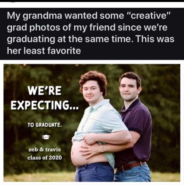 My grandma wanted some creative grad photos of my friend since we're graduating at the same time. This was her least favorite WE'RE EXPECTING TO GRADUATE. zeb and travis class of 2020 meme