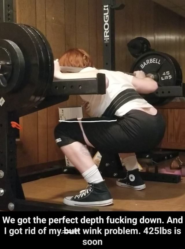 We got the perfect depth fucking down. And got rid of wink problem. 425lbs is soon memes