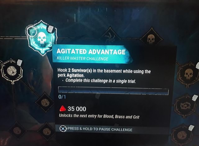AGITATED ADVANTAGE ASTER CHALLENGE Hook 2 in the basement while using the perk Agitation. Complete this challenge in a single trial. 35000 Unlocks the next entry for Blood, Brass and Grit  PRESS  and  HOLD TO PAUSE CHALLENGE memes