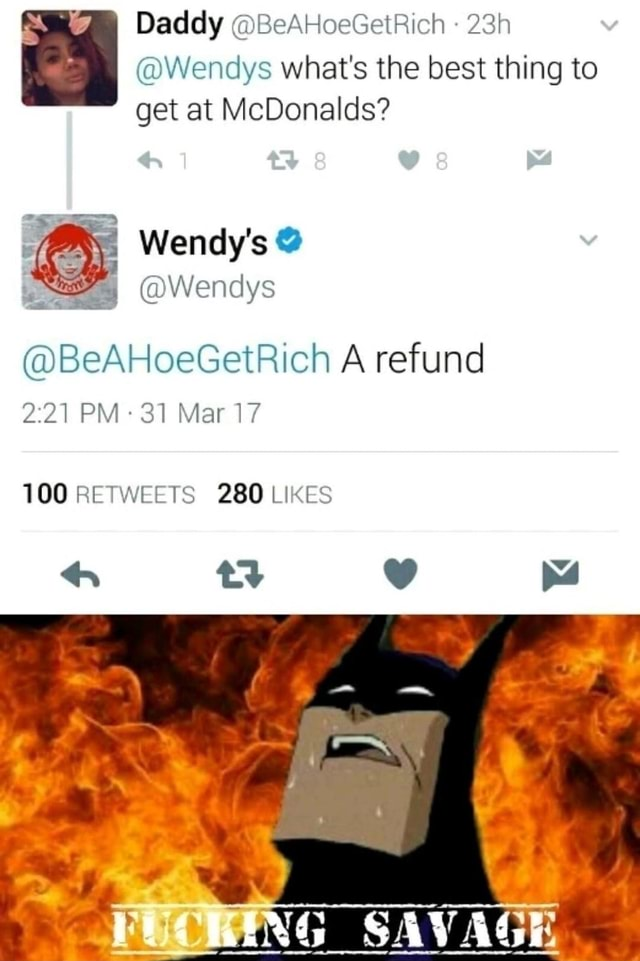 Daddy BeAHoeGetRich  I Wendys what's the best thing to get at McDonalds I Wendy's BeAHoeGetRich A refund PM 31 Mar 17 100 RETWEETS 280 LIKES ty F SAVAGE memes
