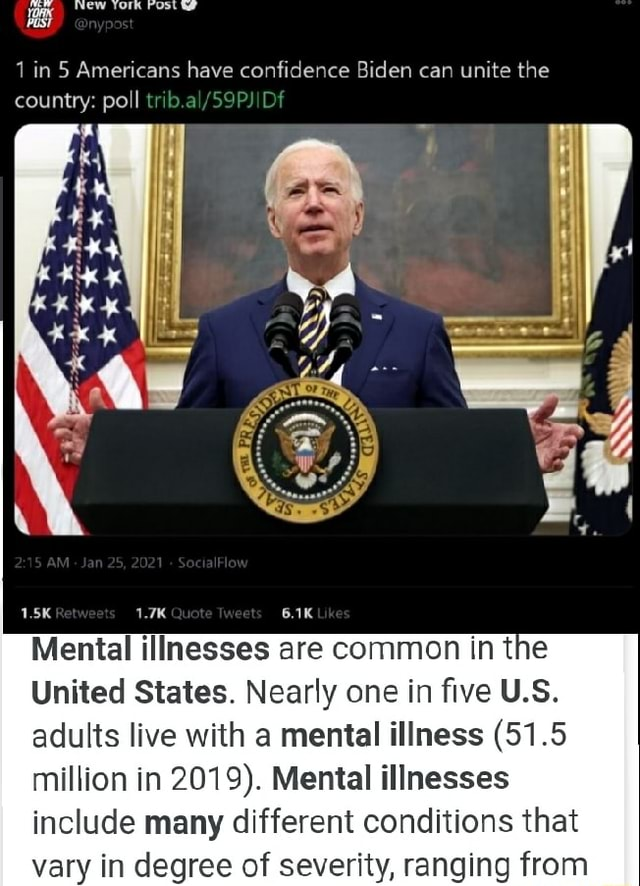 Hast 1 in 5 Americans have confidence Biden can unite the country poll west Mental illnesses are common in the United States. Nearly one in five U.S. adults live with a mental illness 51.5 million in 2019 . Mental illnesses include many different conditions that vary in degree of severity, ranging from meme