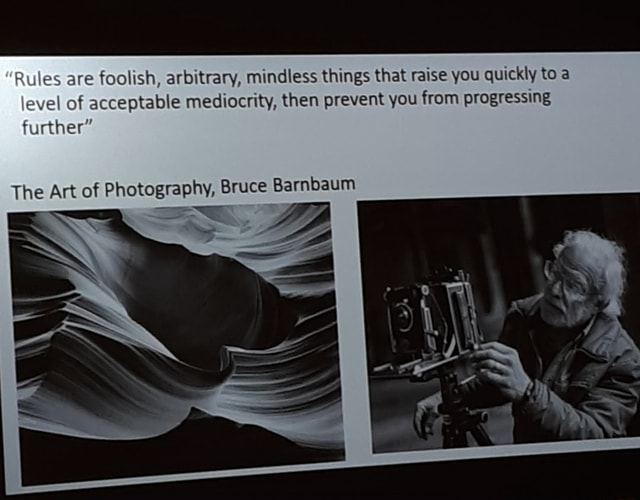 Rules are foolish, arbitrary, mindless things that raise you quickly to a level of acceptable mediocrity, then prevent you from progressing further The Art of Photography, Bruce Barnbaum meme