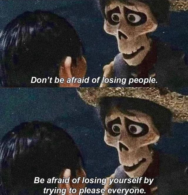 Do not be atraid of losing people. Be afraid of losing yourself by trying to please everyone meme