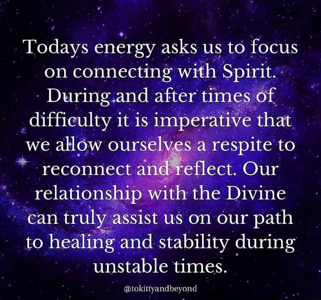 Todays energy asks us to focus on connecting with Spirit. During and after times of difficulty it is imperative that we allow ourselves a respite to * reconnect and eflect. Our relationship with the Divine can truly assist us on our path to healing and stability during unstable times. tokittyandbeyond meme