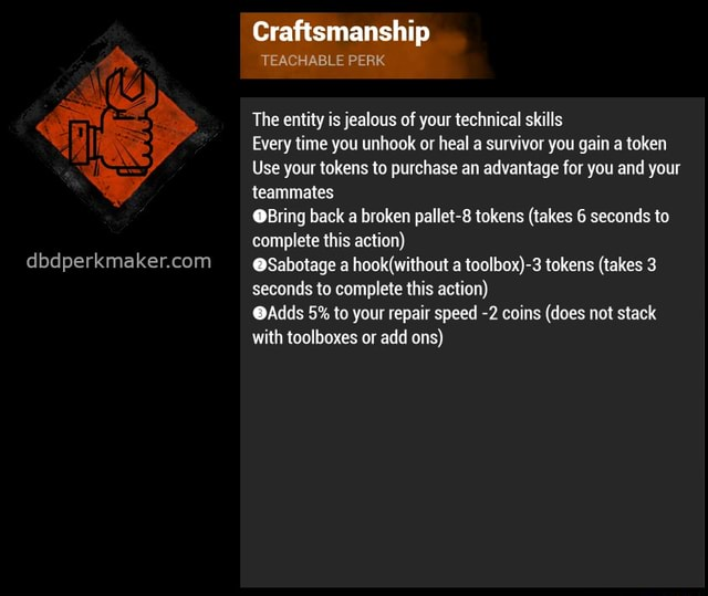Craftsmanship TEACHABLE PERK The entity is jealous of your technical skills Every time you unhook or heal a survivor you gain a token Use your tokens to purchase an advantage for you and your teammates Bring back a broken pallet 8 tokens takes 6 seconds to complete this action Sabotage a a tokens takes seconds to complete this action Adds 5% to your repair speed 2 coins does not stack with toolboxes or add ons meme