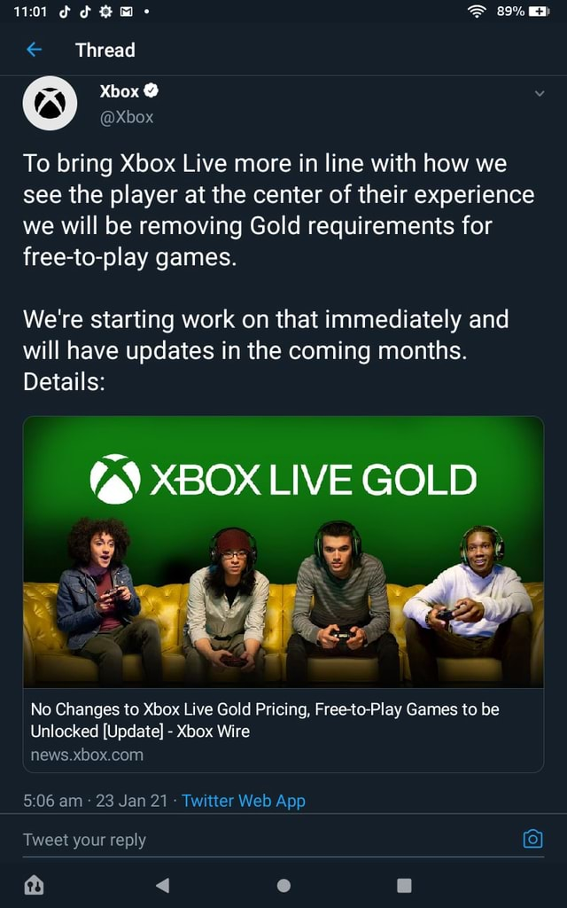 101 Thread 89% Xbox ia To bring Xbox Live more in line with how we see the player at the center of their experience we will be removing Gold requirements for free to play games. We're starting work on that immediately and will have updates in the coming months. Details XBOX LIVE GOLD No Changes to Xbox Live Gold Pricing, Free to Play Games to be Unlocked Update Xbox Wire news. Tweet your reply meme