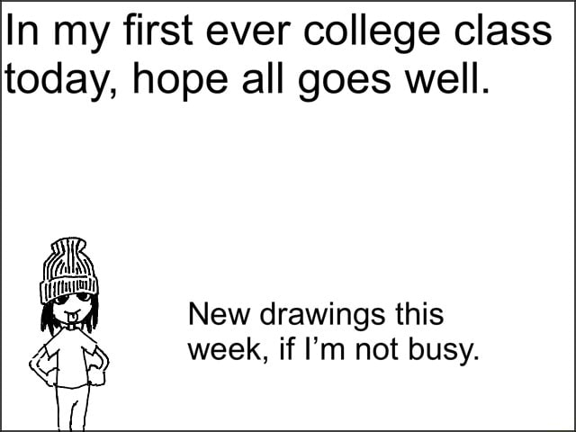 In my first ever college class today, hope all goes well. New drawings this week, if I'm not busy meme