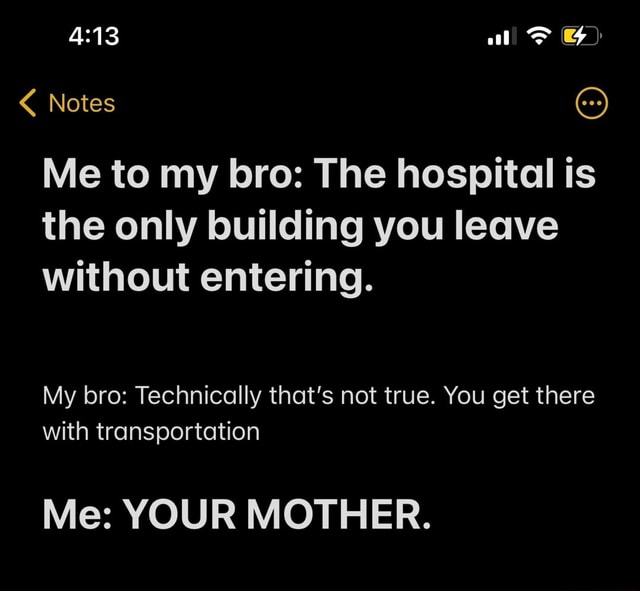 Al Notes Me to my bro The hospital is the only building you leave without entering. My bro Technically that's not true. You get there with transportation Me YOUR MOTHER meme