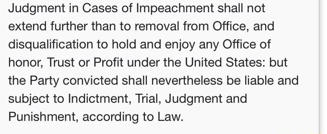 Judgment in Cases of Impeachment shall not extend further than to removal from Office, and disqualification to hold and enjoy any Office of honor, Trust or Profit under the United States but the Party convicted shall nevertheless be liable and subject to Indictment, Trial, Judgment and Punishment, according to Law memes