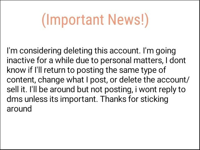 Important News I'm considering deleting this account. I'm going inactive for a while due to personal matters, I dont know if I'll return to posting the same type of content, change what I post, or delete the account sell it. I'll be around but not posting, i wont reply to dms unless its important. Thanks for sticking around meme