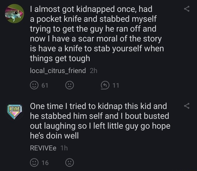 I almost got kidnapped once, had a pocket knife and stabbed myself trying to get the guy he ran off and now I have a scar moral of the story is have a knife to stab yourself when things get tough local citrus friend 61 11 One time I I tried to kidnap this kid and he stabbed him self and I bout busted out laughing so I left little guy go hope he's doin well REVIVEe 16 memes