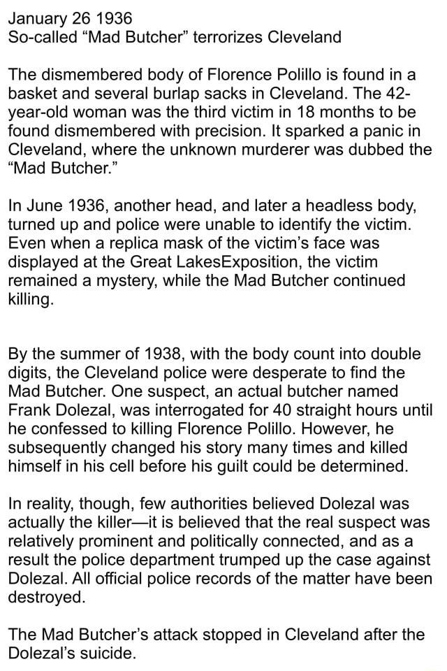 January 26 1936 So called Mad Butcher terrorizes Cleveland The dismembered body of Florence Polillo is found in a basket and several burlap sacks in Cleveland. The 42 year old woman was the third victim in 18 months to be found dismembered with precision. It sparked a panic in Cleveland, where the unknown murderer was dubbed the Mad Butcher. In June 1936, another head, and later a headless body, turned up and police were unable to identify the victim. Even when a replica mask of the victim's face was displayed at the Great LakesExposition, the victim remained a mystery, while the Mad Butcher continued killing. By the summer of 1938, with the body count into double digits, the Cleveland police were desperate to find the Mad Butcher. One suspect, an actual butcher named Frank Dolezal, was in