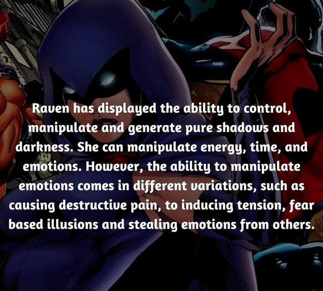 Raven has displayed the ability to control, manipulate and generate pure shadows and darkness. She can manipulate energy, time, and emotions. However, the ability to manipulate emotions comes in different variations, such as causing destructive pain, to inducing tension, fear based illusions and stealing emotions from others meme