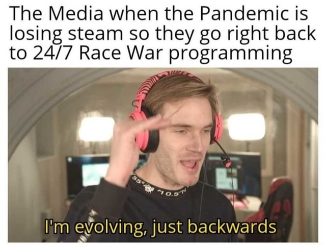 The Media when the Pandemic is losing steam so they go right back to Race War programming I'm evolving, just backwards memes