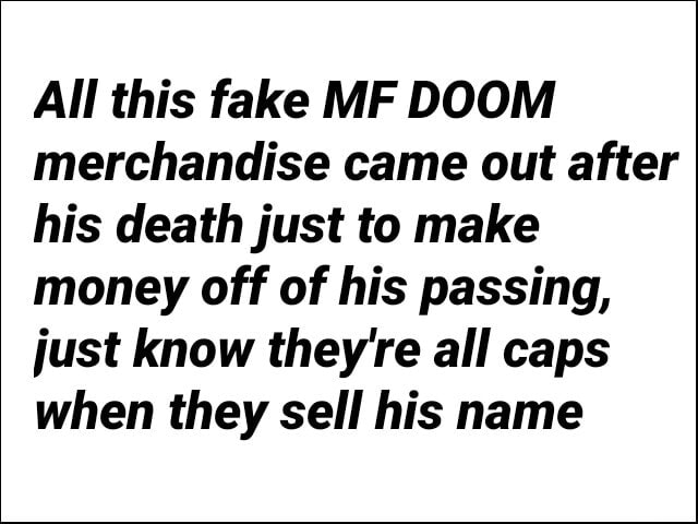 All this fake MF DOOM merchandise came out after his death just to make money off of his passing, just know they're all caps when they sell his name meme
