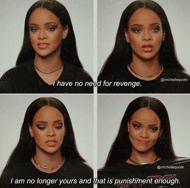 Michellequote have no need for revenge. michellequote am no longer yours and th at is punishment enough memes