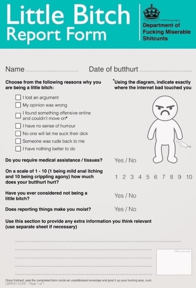 Little Bitch Report Form Musevalale Deparment af Shiiteunts Date of DUTINUIt . Choose from the following reasons why you Using the diagram, indicate exactly are being a little bitch where the internet bad touched you lost an argument My opinion was wrong I found something offensive online and couldn't move on* have no sense of humour No one will let me suck their dick Someone was rude back to me have nothing better to do Do you require medical assistance tissues Yes No On a scale of 1 10 1 being mild anal itching and 10 being crippling agony how much 123 6 8 10 does your butthurt hurt Have you ever considered not being a little bitch Yes No Does reporting things make you moist Yes No Use this section to provide any extra information you think relevant use separate sheet if necessary