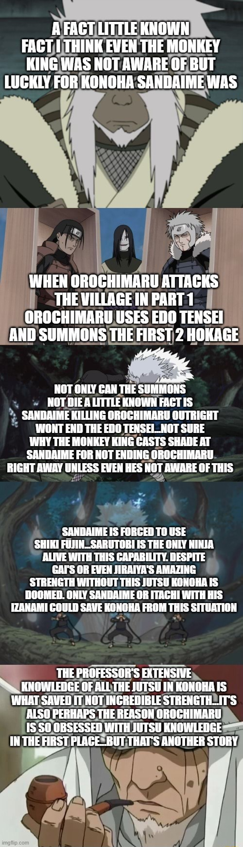 A FACT LITTLE KNOWN FACT THINK EVEN THE MONKEY KING WAS NOT AWARE OF BUT LUGKLY FOR KONOHA SANDAIME WAS WHEN OROCHIMARU ATTACKS THE VILLAGE IN PART 1 OROCHIMARU USES EDO TENSEI AND SUMMONS THE FIRST 2 HOKAGE NOT ONLY CAN THE SUMMONS NOT DIE LITTLE KNOWN FACT IS SANDAIME KILLING OROCHIMARU OUTRIGHT WONT END THE EDO TENSEI NOT SURE WHY THE MONKEY KING CASTS SHADE AT SANDAIME FOR NOT ENDING OROCHIMARU RIGHT AWAY UNLESS EVEN HES NOT AWARE OF THIS SANDAIME IS FORGED TO USE SHIKI FOJIN SARUTOBI THE ONLY NINJA ALIVE WITH THIS CAPABILITY. DESPITE GAI'S OR EVEN JIRAIYA'S AMAZING STRENGTH WITHGUT THIS JUTSU KONOHA IS DOOMED. ONLY SANDAIME OR ITACHI WITH HIS IZANAMI COULD SAVE KONOHA FROM THIS SITUATION THE PROFESSOR'S EXTENSIVE KNOWLEDGE OF ALL THE JUTSU IN KONOHA IS WHAT SAVED IT HOT INGREDIBLE STR