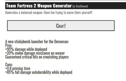Team Fortress Weapon Generator Generates a balanced weapon. Have fun trying to name them yourself Crart Anew stickybomb launcher for the Demoman 95% 20% damage while resistance deployed on wearer 20% melee damage resistance on wearer Guaranteed critical hits on croutching players Cons 0.8 priming time 85% fall damage vulndurability while deployed memes