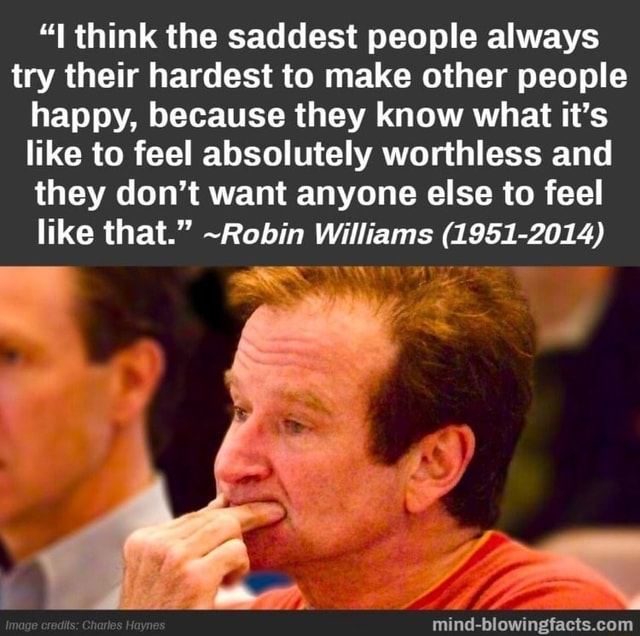 Think the saddest people always try their hardest to make other people happy, because they know what it's like to feel absolutely worthless and they do not want anyone else to feel like that. Robin Williams 1951 2014 meme