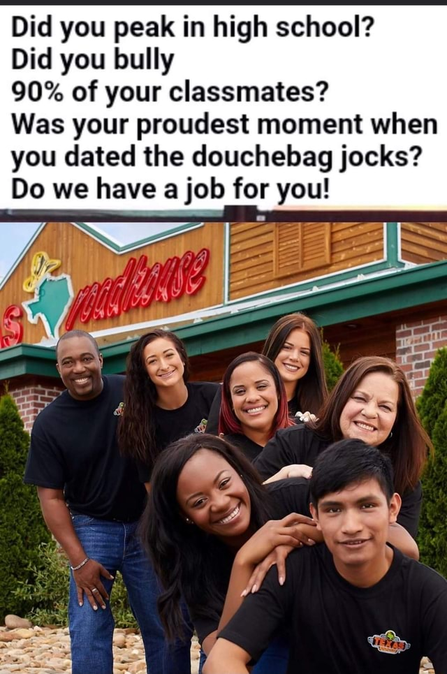 Did you peak in high school Did you bully 90% of your classmates Was your proudest moment when you dated the douchebag jocks Do we have a job for you meme