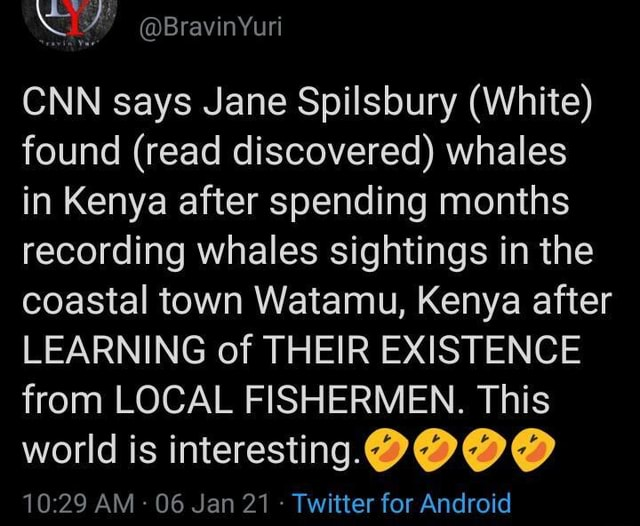 CNN says Jane Spilsbury White found read discovered whales in Kenya after spending months recording whales sightings in the coastal town Watamu, Kenya after LEARNING of THEIR EXISTENCE from LOCAL FISHERMEN. This world is interesting BOO ANA lan 91 Twitter far Android memes