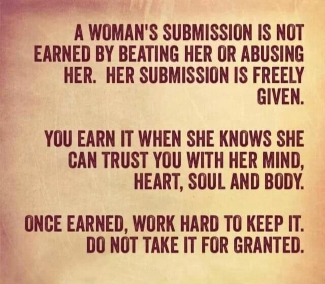 A WOMAN'S SUBMISSION IS NOT EARNED BY BEATING HER OR ABUSING HER. HER SUBMISSION IS FREELY YOU EARN IT WHEN SHE KNOWS SHE CAN TRUST YOU WITH HER MIND, HEART, SOUL AND BODY. ONCE EARNED, WORK HARD TO KEEP IT. DO NOT TAKE IT FOR GRANTED memes