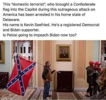 This domestic terrorist , who brought a Confederate flag into the Capitol during this outrageous attack on America has been arrested in his home state of Delaware. His name is Kevin Seefried. He's a registered Democrat and Biden supporter. Is Pelosi going to impeach Biden now too meme