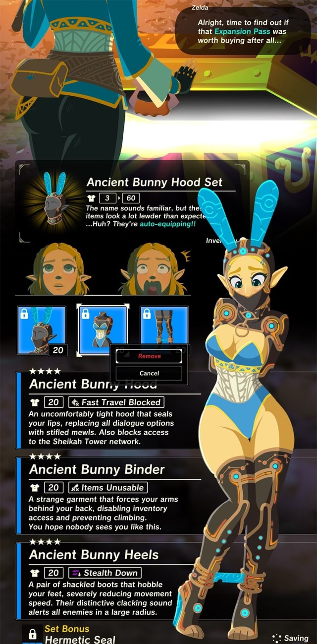 Alright, time to find out if that Expansion Pass was worth buying after all Ancient Bunny Hood Set I 3 II 60 The name sounds familiar, but the items look a lot lewder than expect Huh They're auto equipping Remove 20 Cancel Ancient Bunty Fast Travel Blocked An uncomfortably tight hood that seals your lips, replacing all dialogue options with stifled mewls. Also blocks access to the Sheikah Tower network. Ancient Bunny Binder Items Unusable A strange garment that forces your arms behind your back, disabling inventory access and preventing climbing. You hope nobody sees you like this. tok tok Ancient Bunny Heels Stealth Down A pair of shackled boots that hobble your feet, severely reducing movement speed. Their distinctive clacking sound alerts all enemies in a large radius. Set Bonus Hermet