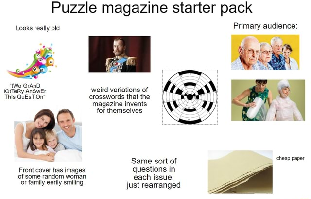 Puzzle magazine starter pack Looks really old Primary audience tWo GrAnD lOtTeRy AnSwEr weird variations of This QuEsTiOn crosswords that the magazine invents for themselves cheap paper Same sort of Front cover has images questions in of some random woman each issue, ZA or family eerily smiling just rearranged meme