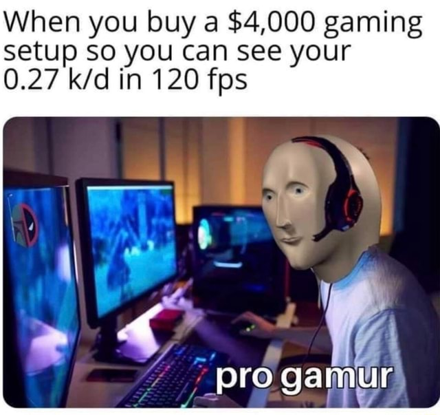 When you buy a $4,000 gaming Setup SO you can see your 0.27 in 120 fps ga meme