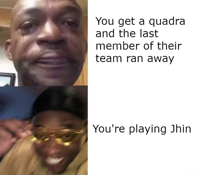You get a quadra and the last member of their team ran away You're playing Jhin meme