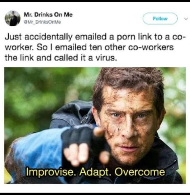Mr. Drinks On Me oh DrinksOnive Just accidentally emailed a porn link to a co worker. So I emailed ten other co workers the link and called it a virus. Improvise. Adapt. Overcome meme