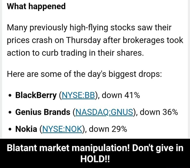 What happened Many previously high flying stocks saw their prices crash on Thursday after brokerages took action to curb trading in their shares. Here are some of the day's biggest drops BlackBerry down 41% Genius Brands down 36% Nokia down 29% Blatant market manipulation Do not give in HOLD   Blatant market manipulation Do not give in HOLD memes
