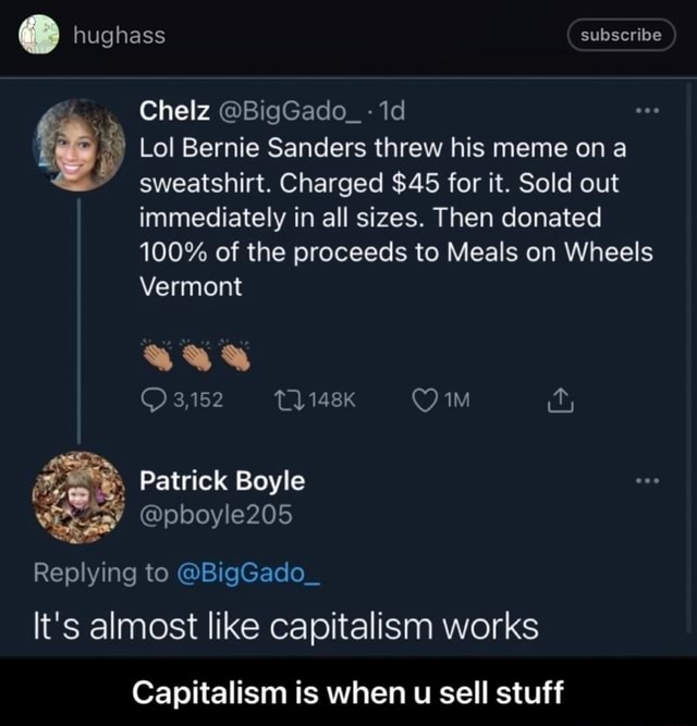Hughass subscribe Chelz BigGado 1d Lol Bernie Sanders threw his meme on a sweatshirt. Charged $45 for it. Sold out immediately in all sizes. Then donated 100% of the proceeds to Meals on Wheels Vermont 3,152 Tl Patrick Boyle pboyle205 Replying to BigGado It's almost like capitalism works Capitalism is when u sell stuff  Capitalism is when u sell stuff