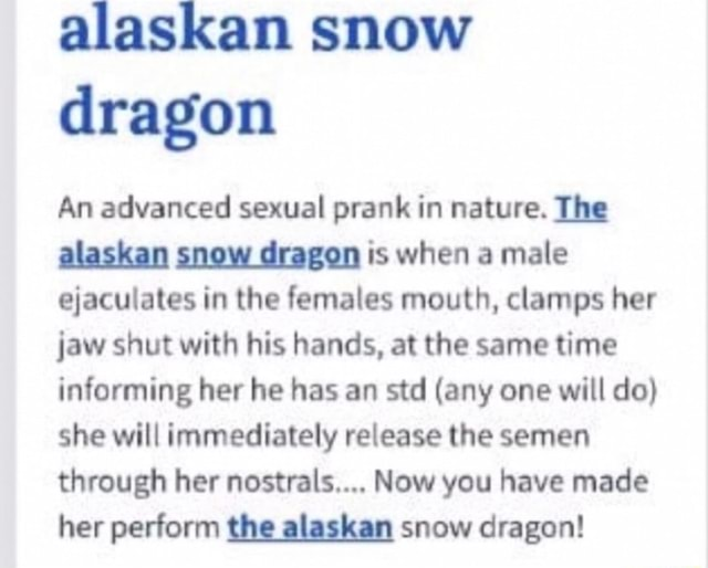Alaskan snow dragon An advanced sexual prank in nature. The alaskan snow dragon is when a male ejaculates in the females mouth, clamps her jaw shut with his hands, at the same time informing her he has an std any one will do she will immediately release the semen through her ls, Now you have made her perform the alaskan snow dragon memes
