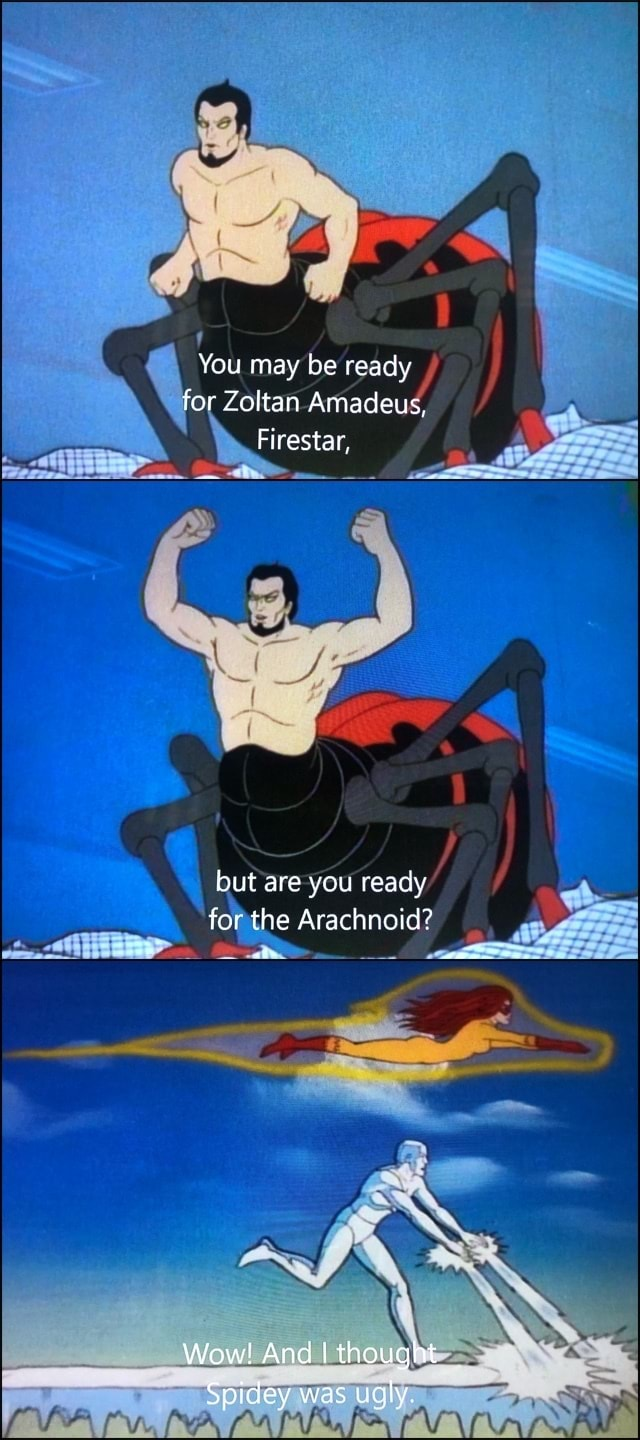 You may be ready for Zoltan Amadeus, Firestar, but are you ready for the Arachnoid Wow And I thought Spidey was uqly memes