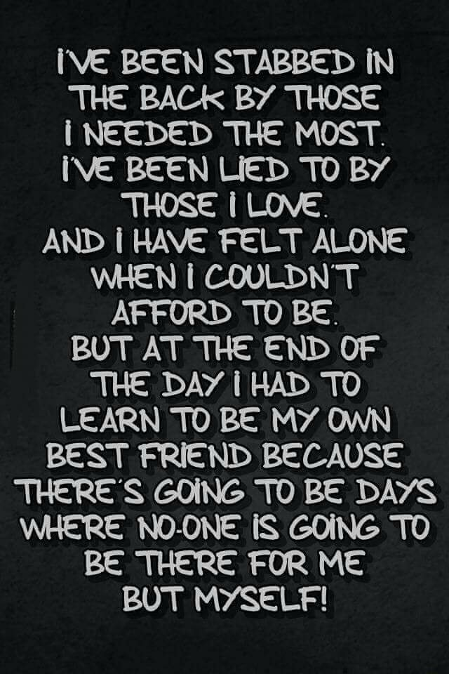 IVE BEEN STABBED IN THE BACK BY THOSE I NEEDED THE MOST. BEEN LIED TO BY THOSE I LOVE. AND HAVE FELT ALONE WHEN I COULDN'T AFFORD TO BE. BUT AT THE END OF THE DAY I HAD TO LEARN TO BE MY OWN BEST FRIEND BECAUSE THERE'S GOING TO BE DAYS WHERE NO ONE IS GOING TO BE THERE FOR ME BUT MYSELF meme