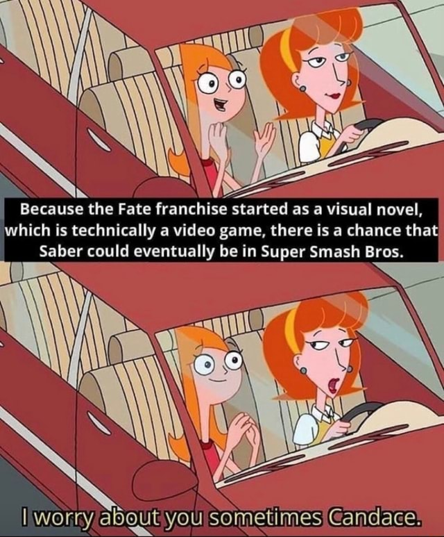 IN Because the Fate franchise started as a visual novel, which is technically a game, there is a chance that Saber could eventually be in Super Smash Bros. I I worry abgut you sometimes Candace memes