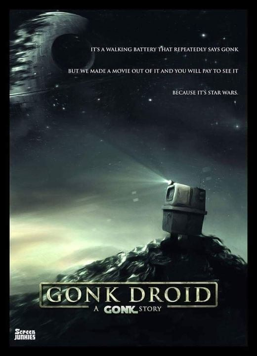 IT'S WALKING BATTERY THAT REPEATEDLY SAYS GONK BUT WE MADE A MOVIE OUT OF IT AND YOU WILL PAY TO SEE IT BECAUSE I'S STAR WARS. DROID memes