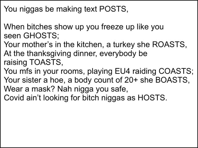 You niggas be making text POSTS, When bitches show up you freeze up like you seen GHOSTS Your mother's in the kitchen, a turkey she ROASTS, At the thanksgiving dinner, everybody be raising TOASTS, You mfs in your rooms, playing raiding COASTS Your sister a hoe, a body count of 20 she BOASTS, Wear a mask Nah nigga you safe, Covid ain't looking for bitch niggas as HOSTS memes