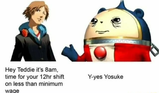 Hey Teddie it's San, time for your 12hr shift yes Yosuke on less than minimum waae memes
