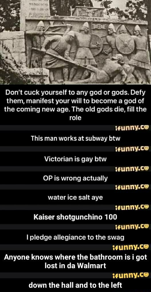 Do not cu yourself to any god or gods. Defy them, manifest your will to become a god of the coming new age. The old gods die, fill the role This man works at subway btw teunny.ce Victorian is gay btw OP is wrong actually water ice salt aye Kaiser shotgunchine 100 I pledge allegiance to the swag EUNAYLCO Anyone knows where the bathroom is got lost in da Walmart down the hall and to the left  down the hall and to the left memes