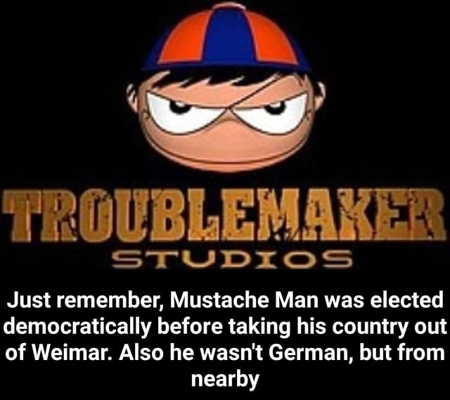 TROUBLEMAKER STUDIOS Just remember, Mustache Man was elected democratically before taking his country out of Weimar. Also he wasn't German, but from nearby Just remember, Mustache Man was elected democratically before taking his country out of Weimar. Also he wasn't German, but from nearby memes