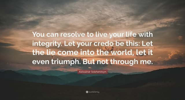 You can resolve to live your life with integrity. Let your credo be this Let the lie come into the world, let it even triumph. But not through me. Aleksandr Sotzhenitsyn memes