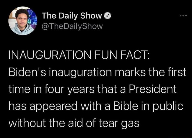The Daily Show  TheDailyShow INAUGURATION FUN FACT Biden's inauguration marks the first time in four years that a President has appeared with a Bible in public without the aid of tear gas memes