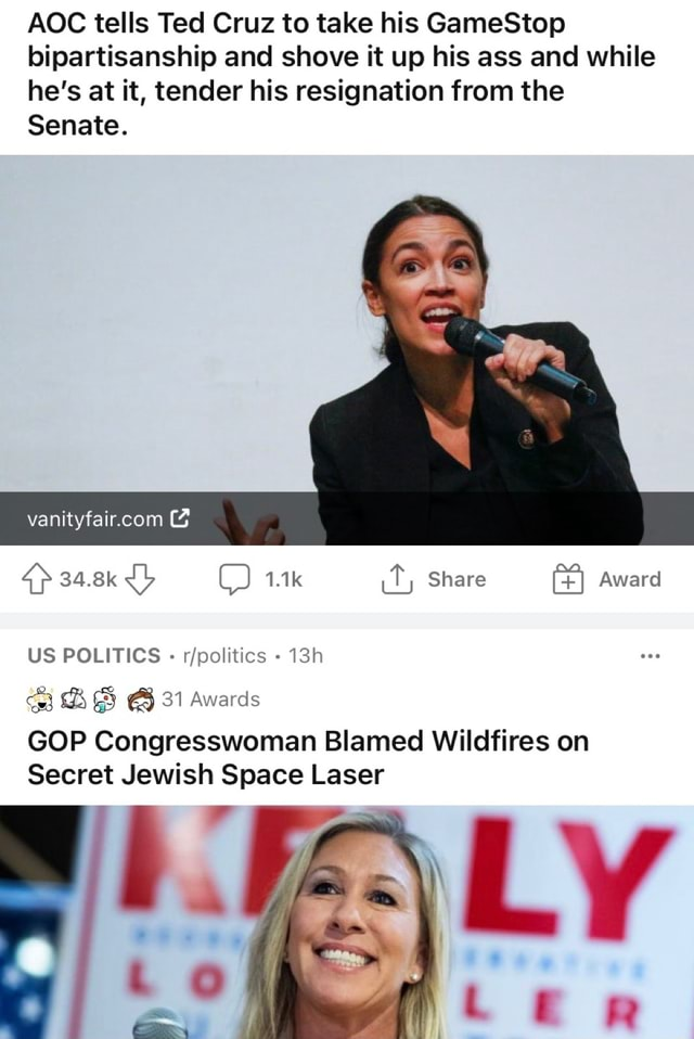AGE tells Ted Cruz to take his GameStop bipartisanship and shove it up his ass and while he's at it, tender his resignation from the Senate. 3 34.8k Jb 1.1k Share Award US POLITICS 31 Awards GOP Congresswoman Blamed Wildfires on Secret Jewish Space Laser memes